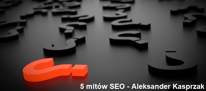 5 mitów SEO - Aleksander Kasprzak